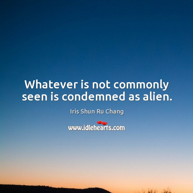 Whatever is not commonly seen is condemned as alien. Image