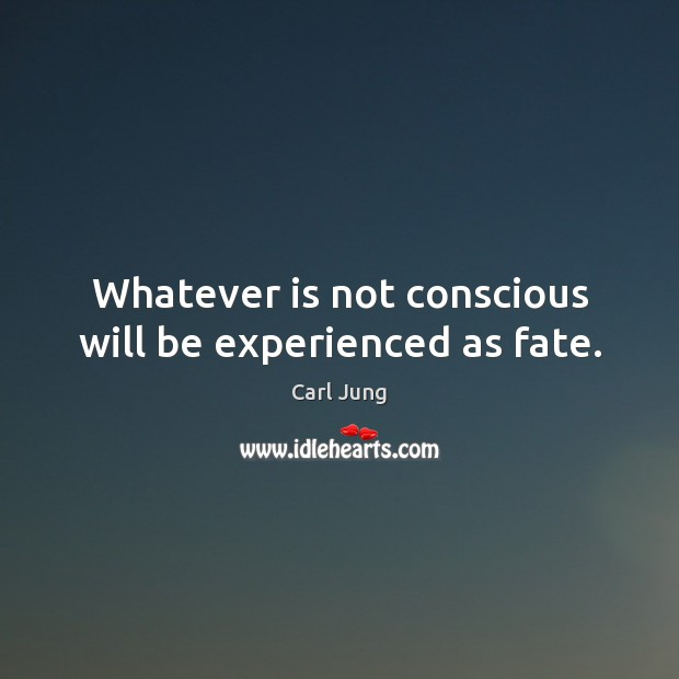 Whatever is not conscious will be experienced as fate. Image