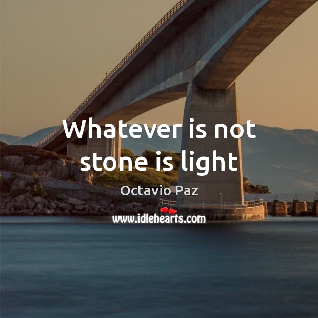 Whatever is not stone is light Octavio Paz Picture Quote