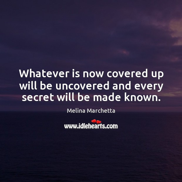 Whatever is now covered up will be uncovered and every secret will be made known. Melina Marchetta Picture Quote