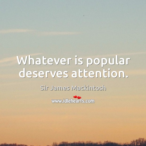 Whatever is popular deserves attention. Image