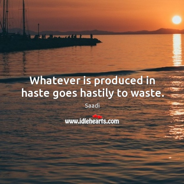 Whatever is produced in haste goes hastily to waste. Image