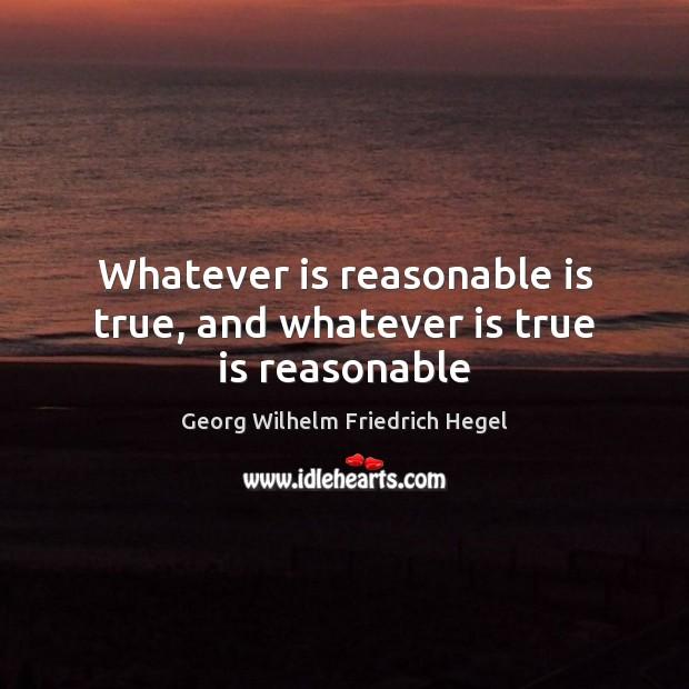 Whatever is reasonable is true, and whatever is true is reasonable Georg Wilhelm Friedrich Hegel Picture Quote
