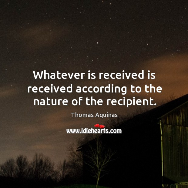 Whatever is received is received according to the nature of the recipient. Image