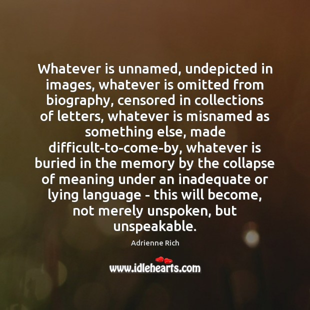 Whatever is unnamed, undepicted in images, whatever is omitted from biography, censored Adrienne Rich Picture Quote