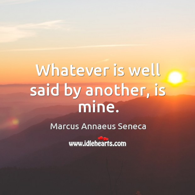 Whatever is well said by another, is mine. Marcus Annaeus Seneca Picture Quote