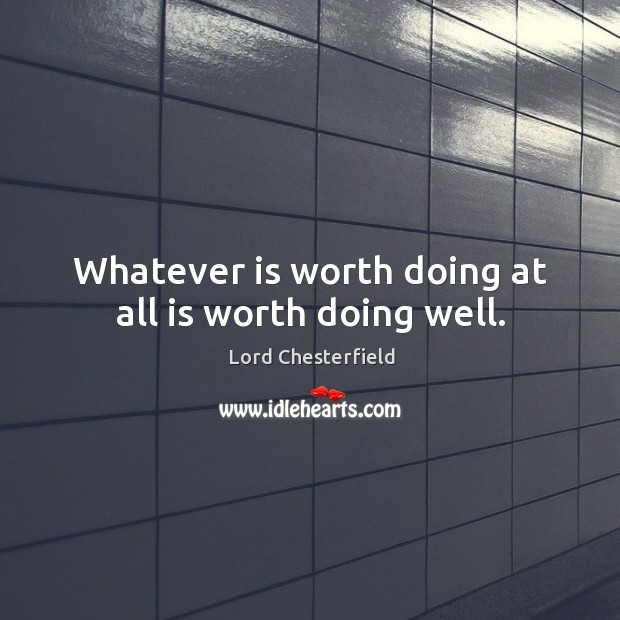Image, Whatever is worth doing at all is worth doing well.