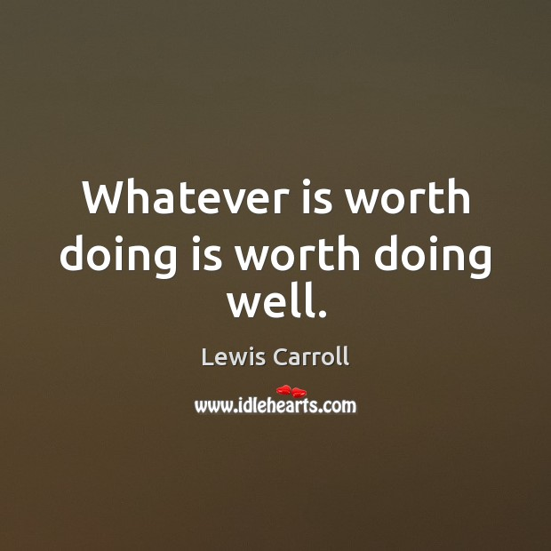 Image, Whatever is worth doing is worth doing well.