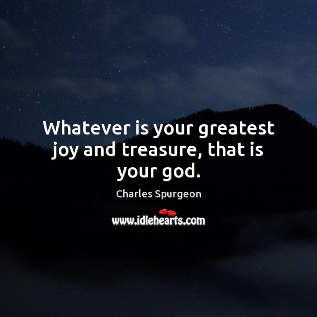 Whatever is your greatest joy and treasure, that is your God. Image