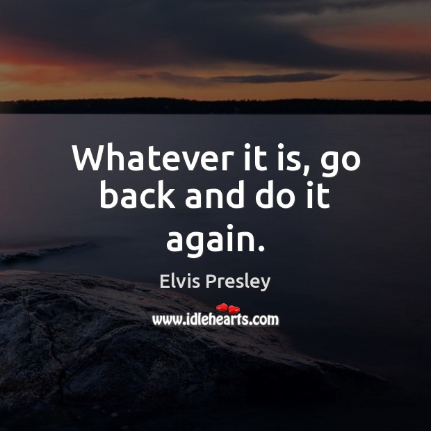 Whatever it is, go back and do it again. Elvis Presley Picture Quote