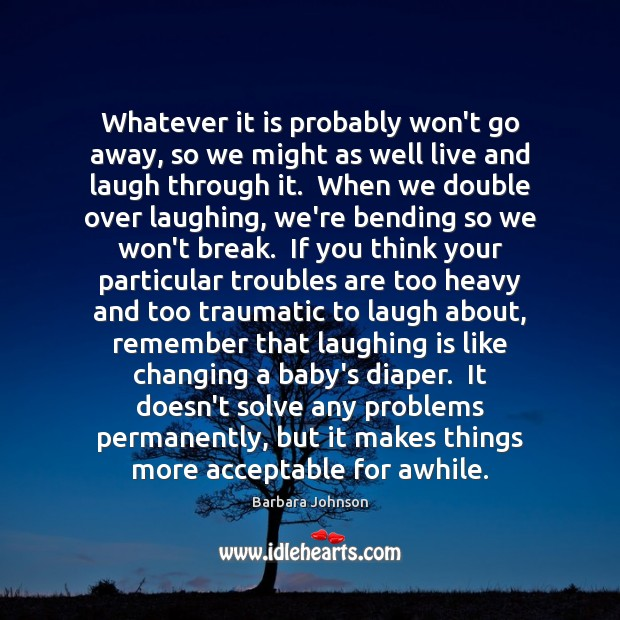 Whatever it is probably won't go away, so we might as well Barbara Johnson Picture Quote