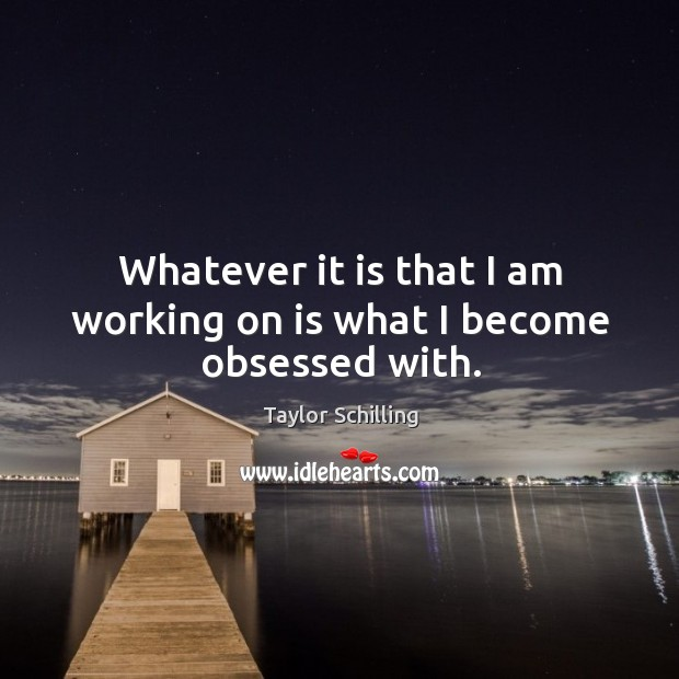 Whatever it is that I am working on is what I become obsessed with. Image