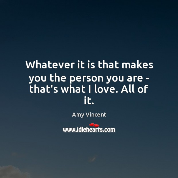 Whatever it is that makes you the person you are – that's what I love. All of it. Image