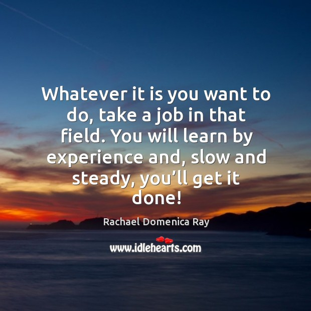 Whatever it is you want to do, take a job in that field. Rachael Domenica Ray Picture Quote