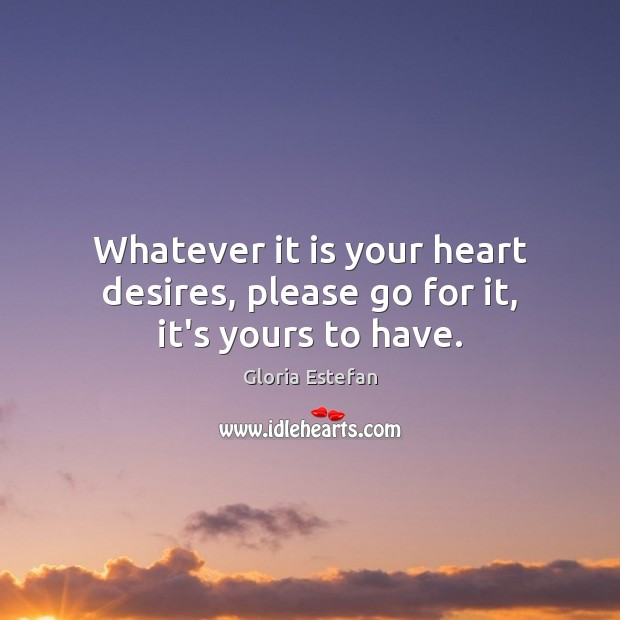 Whatever it is your heart desires, please go for it, it's yours to have. Image