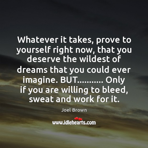Whatever it takes, prove to yourself right now, that you deserve the Image