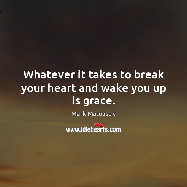 Image, Whatever it takes to break your heart and wake you up is grace.