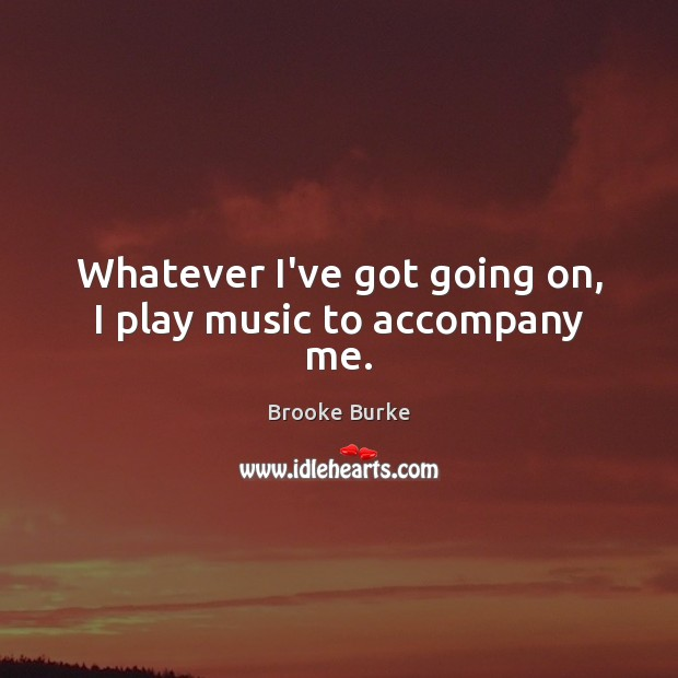 Whatever I've got going on, I play music to accompany me. Brooke Burke Picture Quote