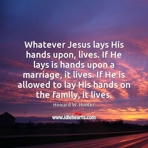 Whatever Jesus lays His hands upon, lives. If He lays is hands Howard W. Hunter Picture Quote