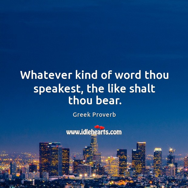 Whatever kind of word thou speakest, the like shalt thou bear. Greek Proverbs Image
