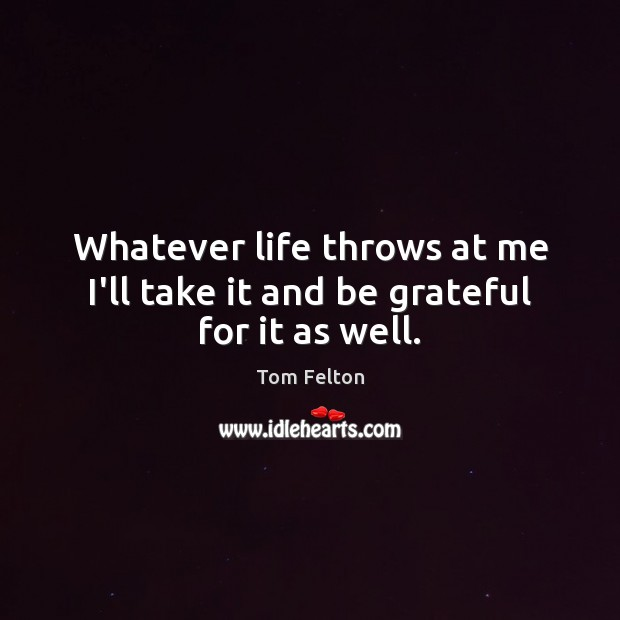 Whatever life throws at me I'll take it and be grateful for it as well. Be Grateful Quotes Image