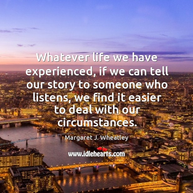 Whatever life we have experienced, if we can tell our story to someone who listens Margaret J. Wheatley Picture Quote