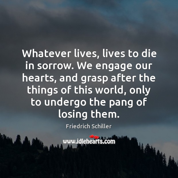 Whatever lives, lives to die in sorrow. We engage our hearts, and Friedrich Schiller Picture Quote