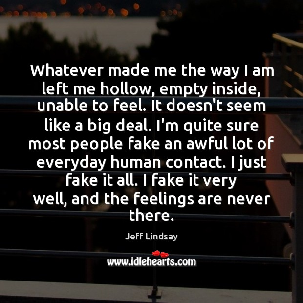 Jeff Lindsay Picture Quote image saying: Whatever made me the way I am left me hollow, empty inside,