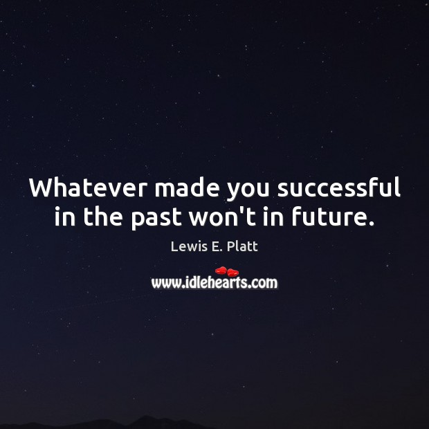 Whatever made you successful in the past won't in future. Image
