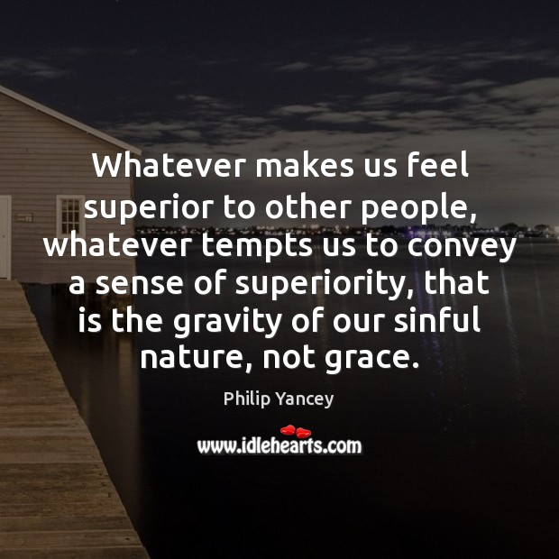 Whatever makes us feel superior to other people, whatever tempts us to Philip Yancey Picture Quote