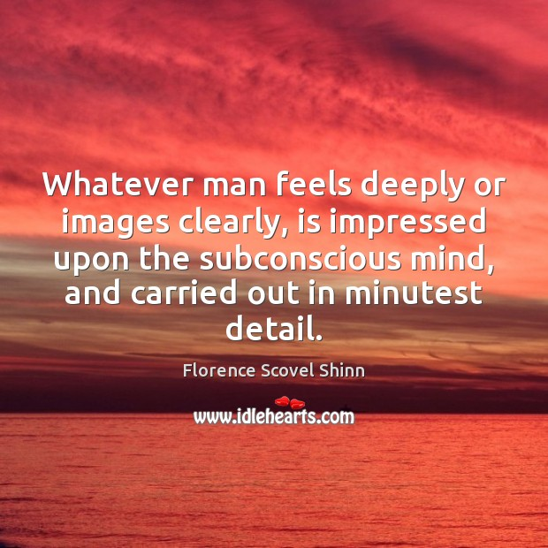Whatever man feels deeply or images clearly, is impressed upon the subconscious Image