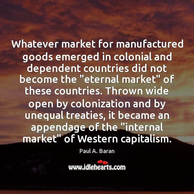 Whatever market for manufactured goods emerged in colonial and dependent countries did Image