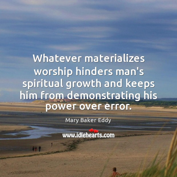 Whatever materializes worship hinders man's spiritual growth and keeps him from demonstrating Mary Baker Eddy Picture Quote