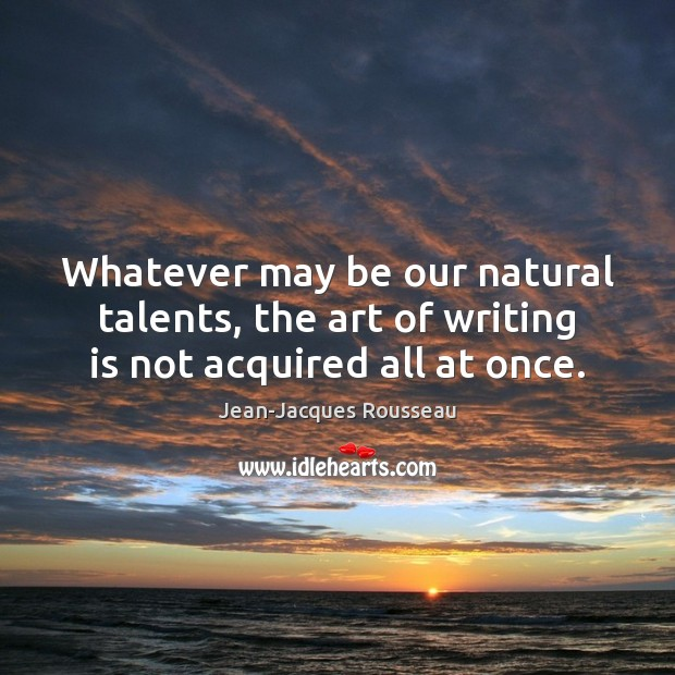 Image, Whatever may be our natural talents, the art of writing is not acquired all at once.