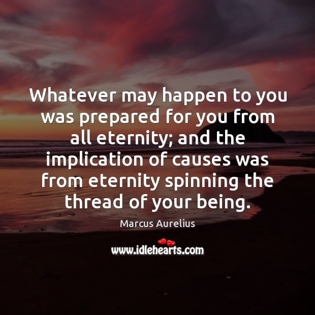 Whatever may happen to you was prepared for you from all eternity; Marcus Aurelius Picture Quote
