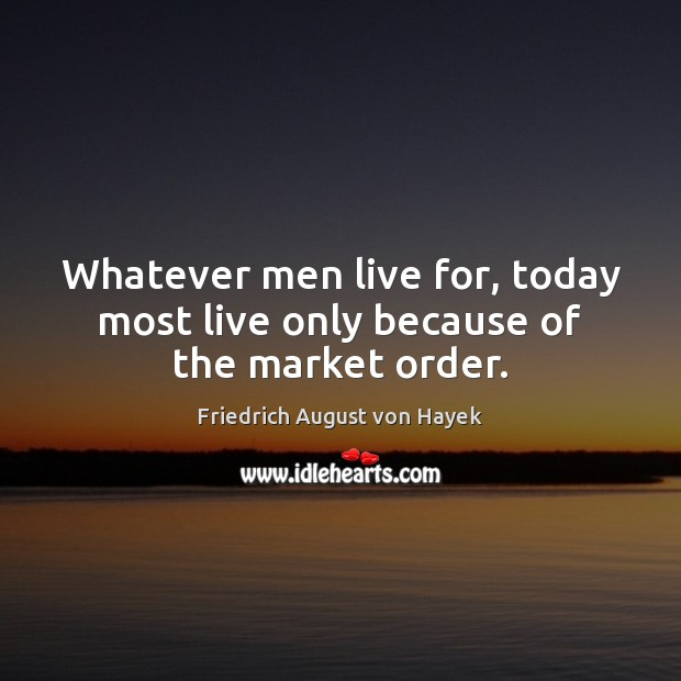 Whatever men live for, today most live only because of the market order. Friedrich August von Hayek Picture Quote