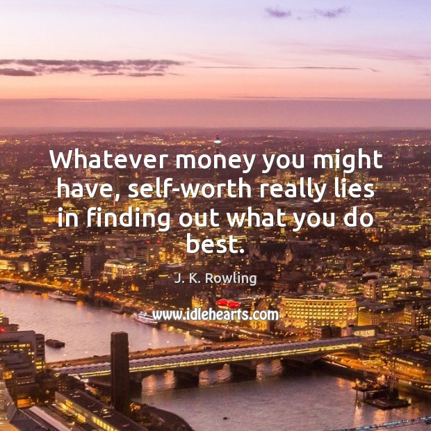 Whatever money you might have, self-worth really lies in finding out what you do best. Image