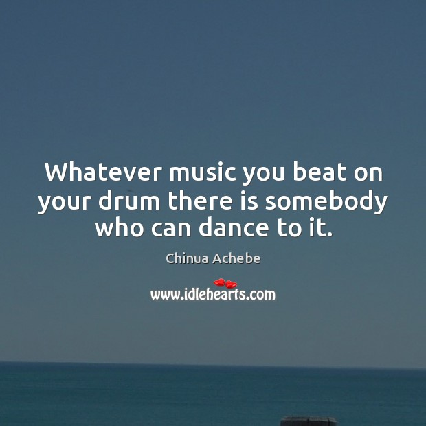 Whatever music you beat on your drum there is somebody who can dance to it. Chinua Achebe Picture Quote
