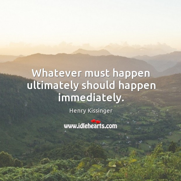 Whatever must happen ultimately should happen immediately. Image