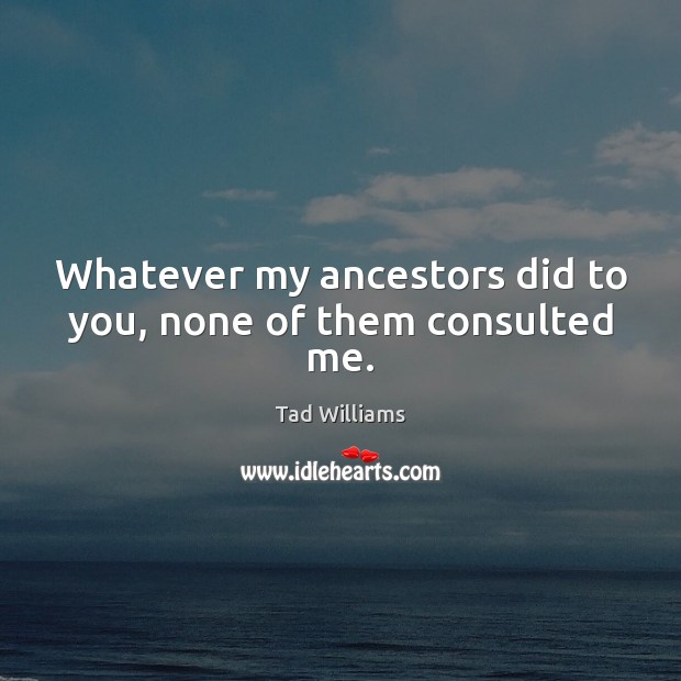 Whatever my ancestors did to you, none of them consulted me. Image