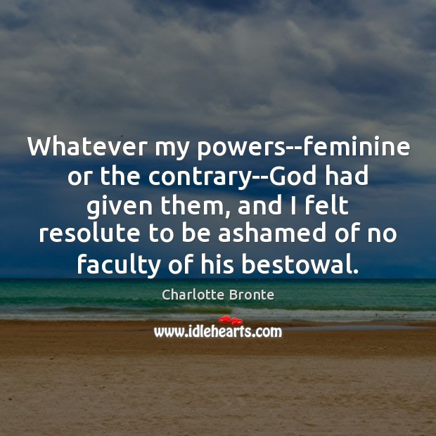 Whatever my powers–feminine or the contrary–God had given them, and I felt Charlotte Bronte Picture Quote