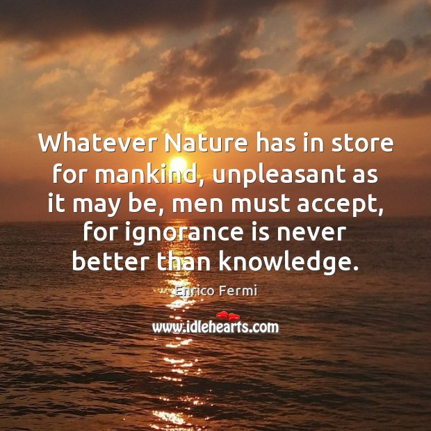 Whatever Nature has in store for mankind, unpleasant as it may be, Ignorance Quotes Image