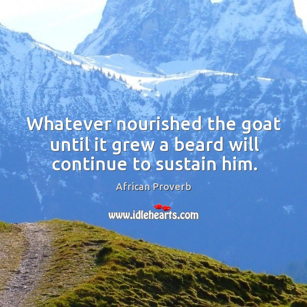 Image, Whatever nourished the goat until it grew a beard will continue to sustain him.