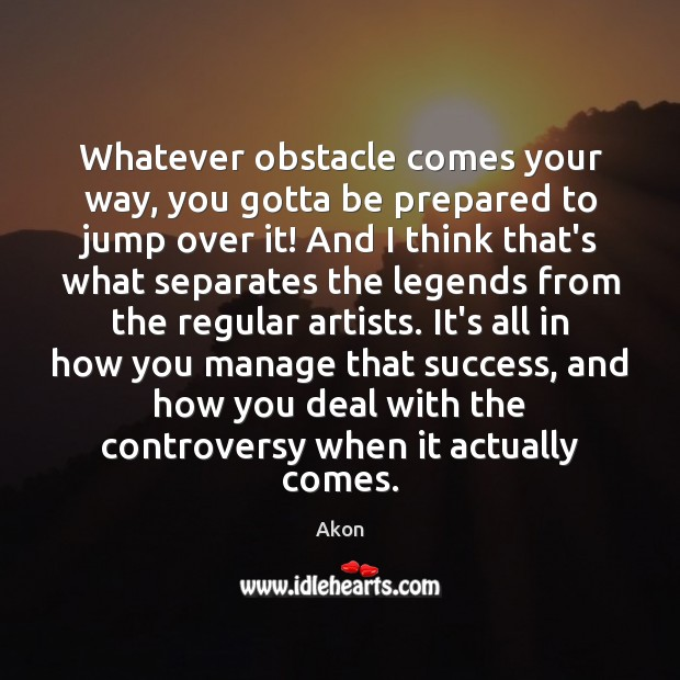 Image, Whatever obstacle comes your way, you gotta be prepared to jump over