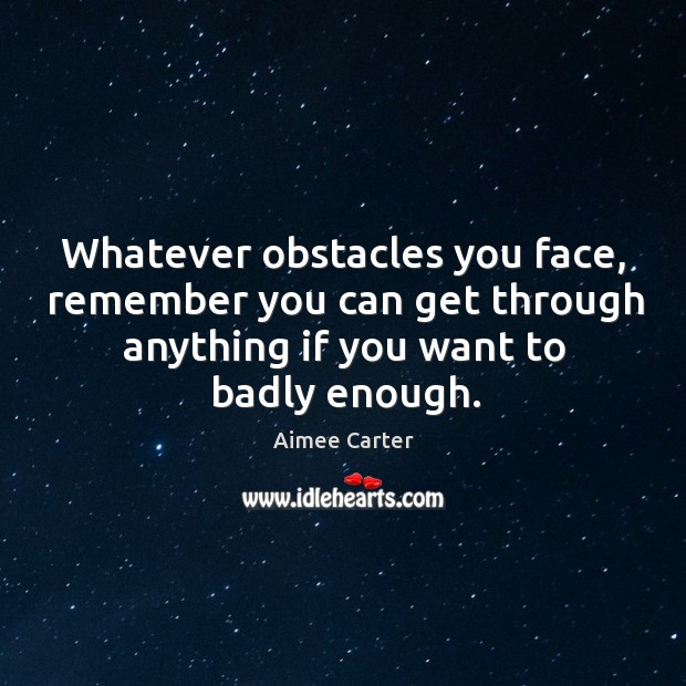 Whatever obstacles you face, remember you can get through anything if you Image