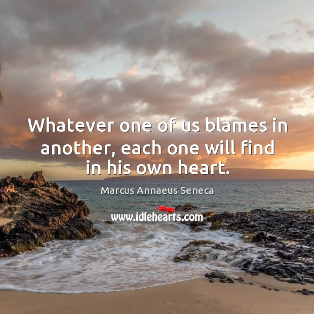 Whatever one of us blames in another, each one will find in his own heart. Marcus Annaeus Seneca Picture Quote