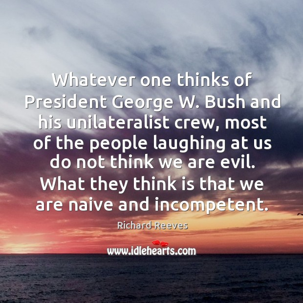 Whatever one thinks of president george w. Bush and his unilateralist crew Image