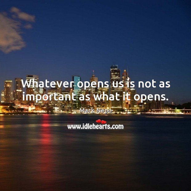 Whatever opens us is not as important as what it opens. Mark Nepo Picture Quote