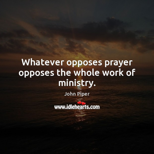 Whatever opposes prayer opposes the whole work of ministry. Image