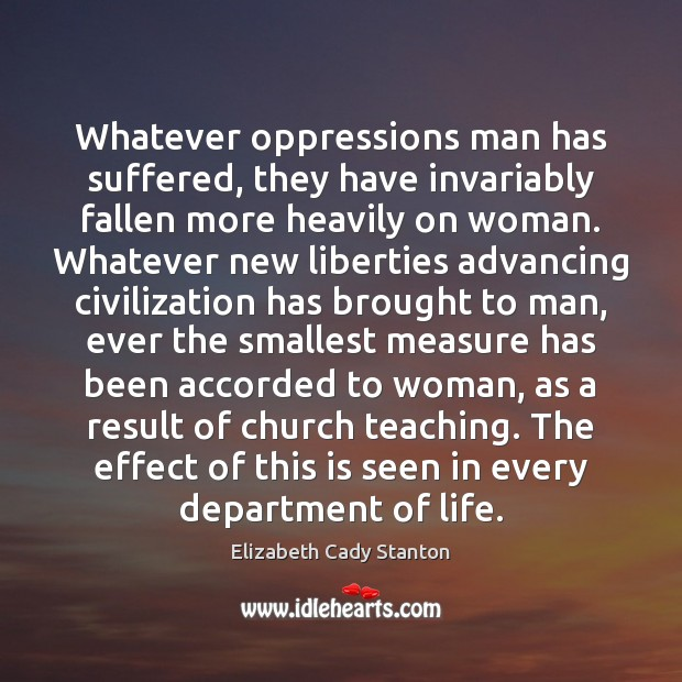 Whatever oppressions man has suffered, they have invariably fallen more heavily on Elizabeth Cady Stanton Picture Quote